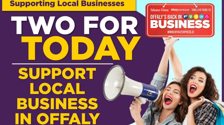 TWO FOR TODAY: Support an Offaly business today and every day